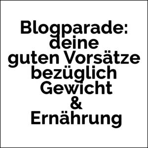 Blogparade: deine guten Vorsätze bezüglich Gewicht & Ernährung